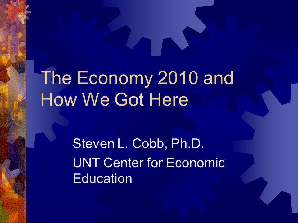 The Economy 2010 and How We Got Here Steven L. Cobb, Ph.D. UNT Center for Economic Education