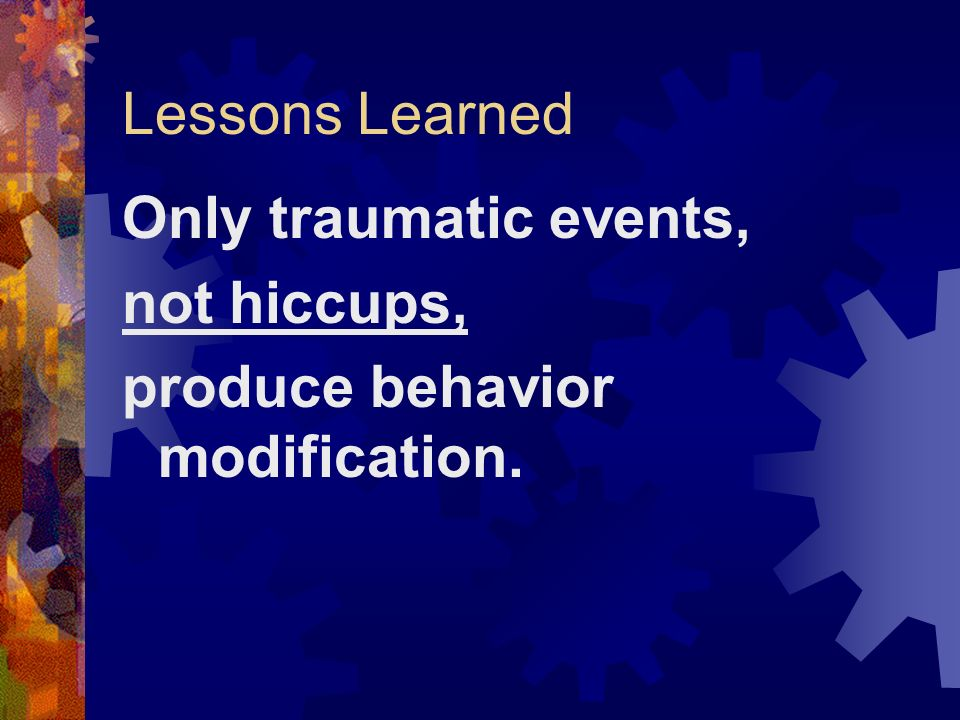 Lessons Learned Only traumatic events, not hiccups, produce behavior modification.
