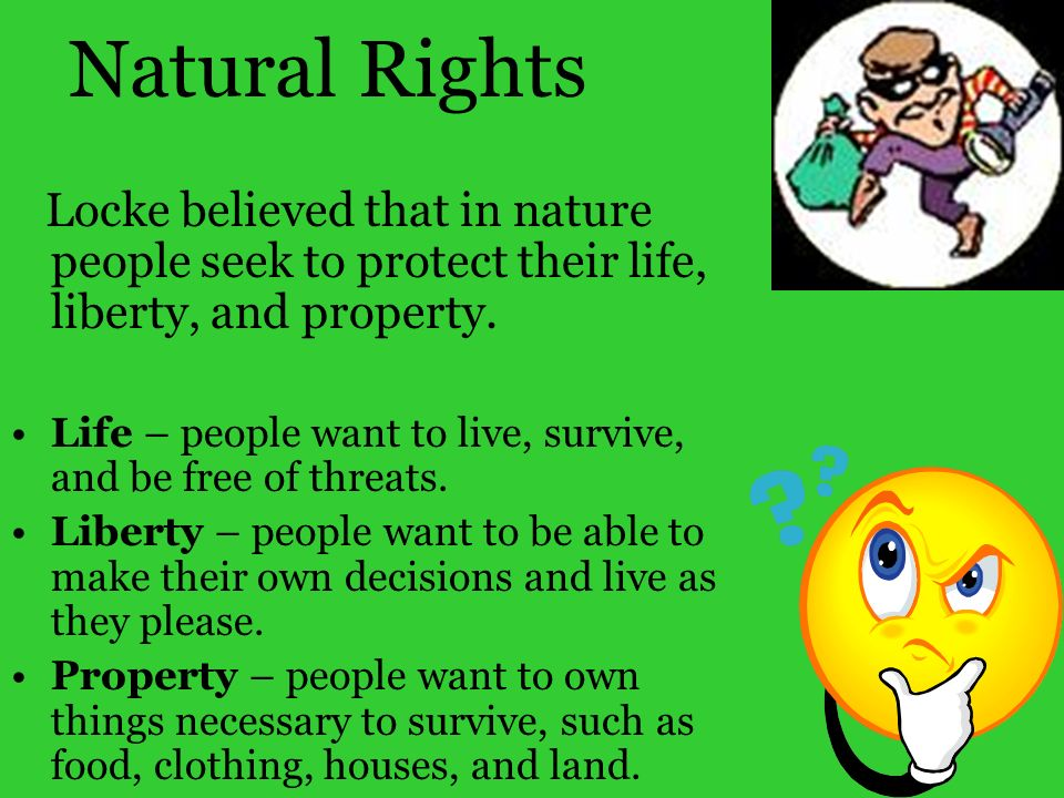 Natural Rights Locke believed that in nature people seek to protect their life, liberty, and property. Life – people want to live, survive, and be fre