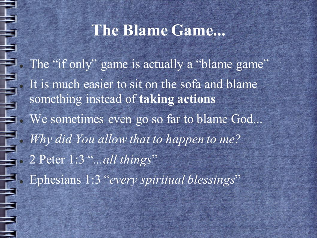 The Blame Game... The if only game is actually a blame game It is much easier to sit on the sofa and blame something instead of taking actions We some