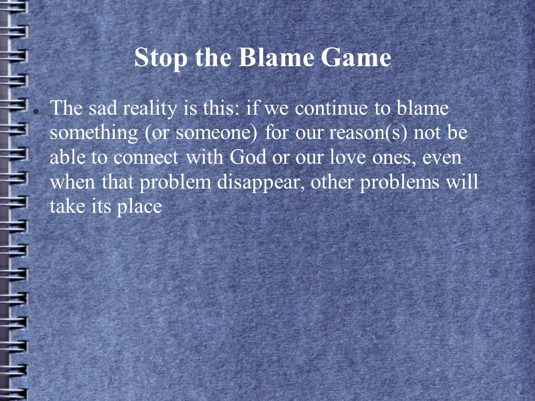 Stop the Blame Game The sad reality is this: if we continue to blame something (or someone) for our reason(s) not be able to connect with God or our love ones, even when that problem disappear, other problems will take its place