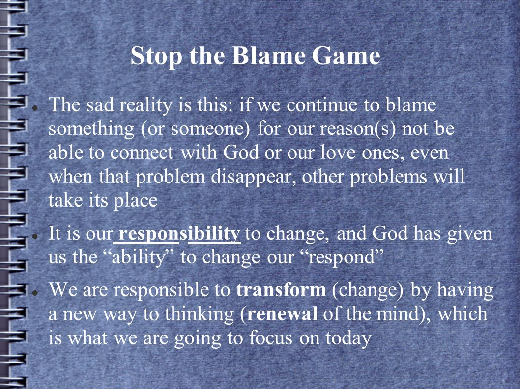 Stop the Blame Game The sad reality is this: if we continue to blame something (or someone) for our reason(s) not be able to connect with God or our l