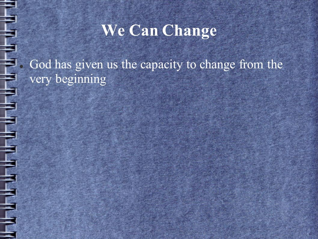 We Can Change God has given us the capacity to change from the very beginning