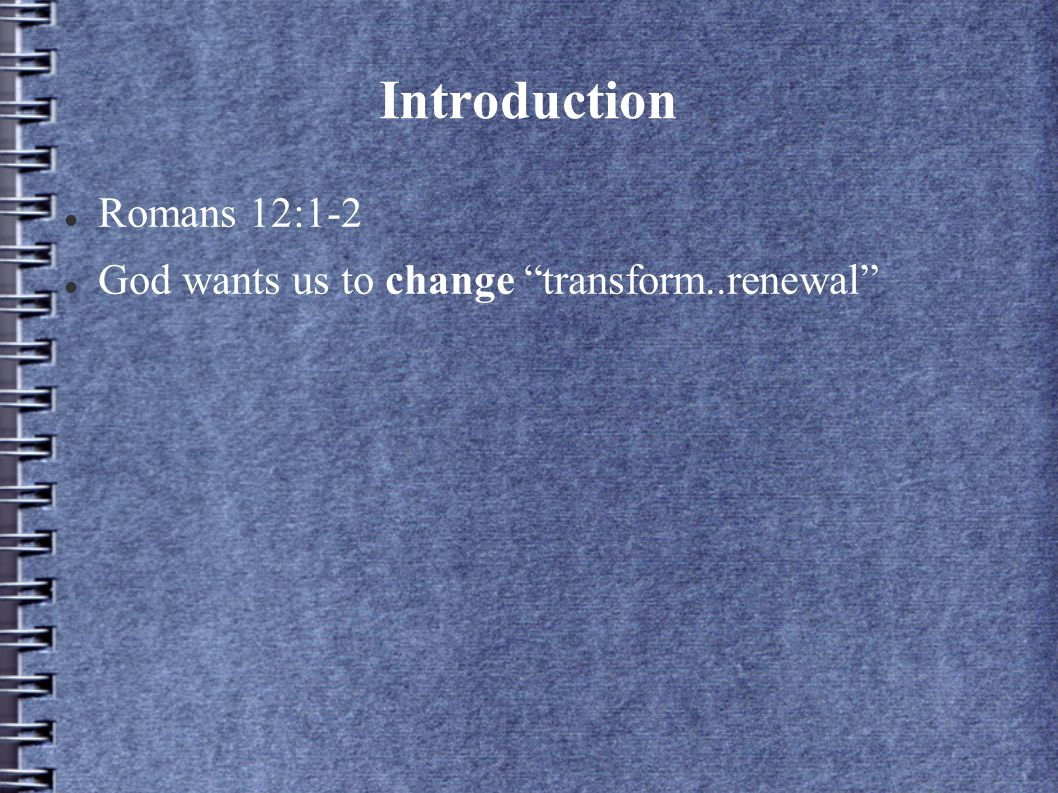 Introduction Romans 12:1-2 God wants us to change transform..renewal
