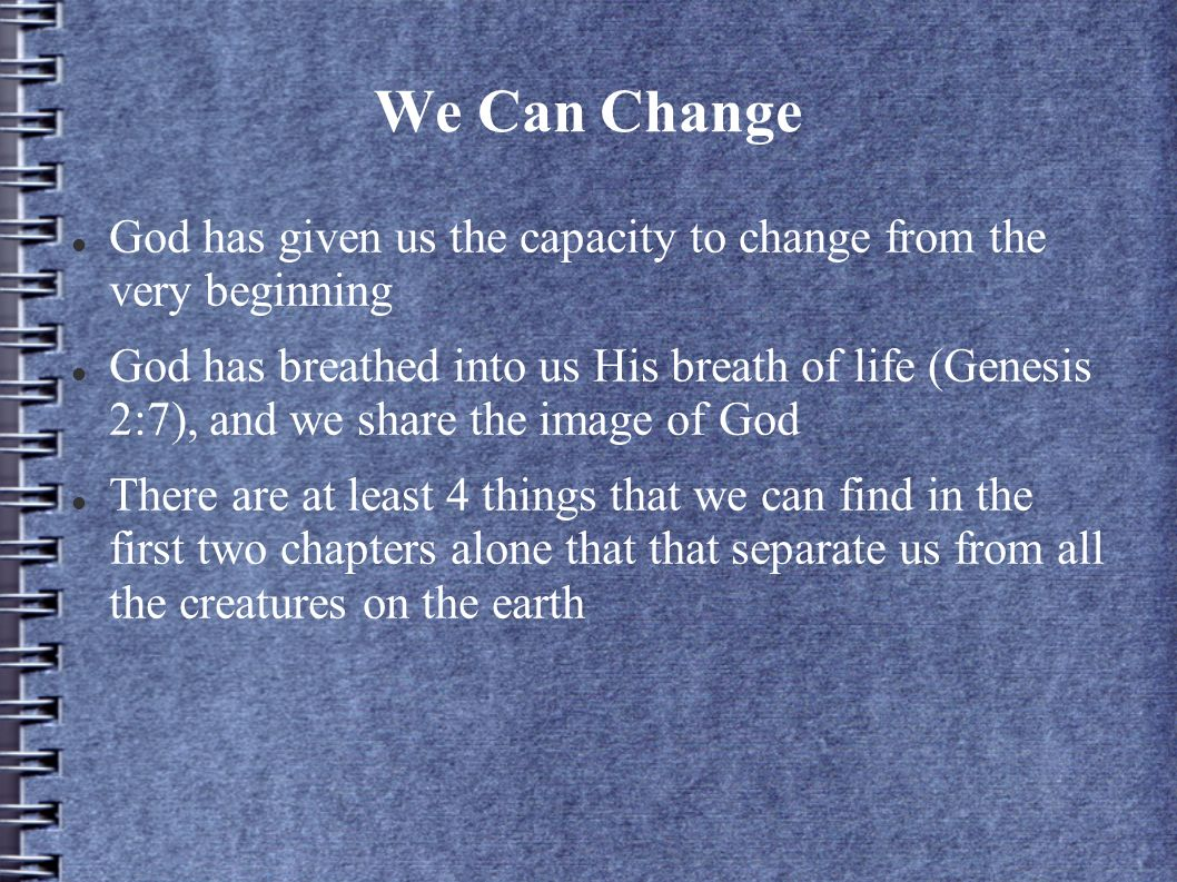 We Can Change God has given us the capacity to change from the very beginning God has breathed into us His breath of life (Genesis 2:7), and we share the image of God There are at least 4 things that we can find in the first two chapters alone that that separate us from all the creatures on the earth