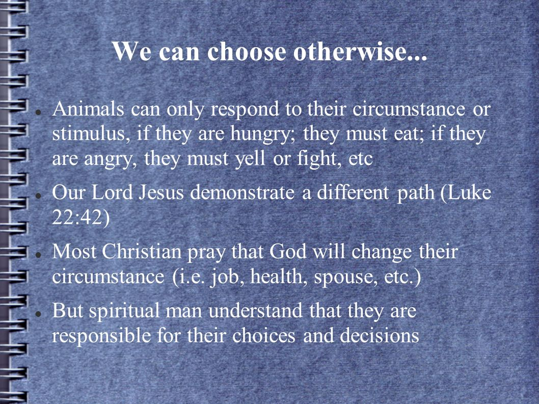 We can choose otherwise... Animals can only respond to their circumstance or stimulus, if they are hungry; they must eat; if they are angry, they must