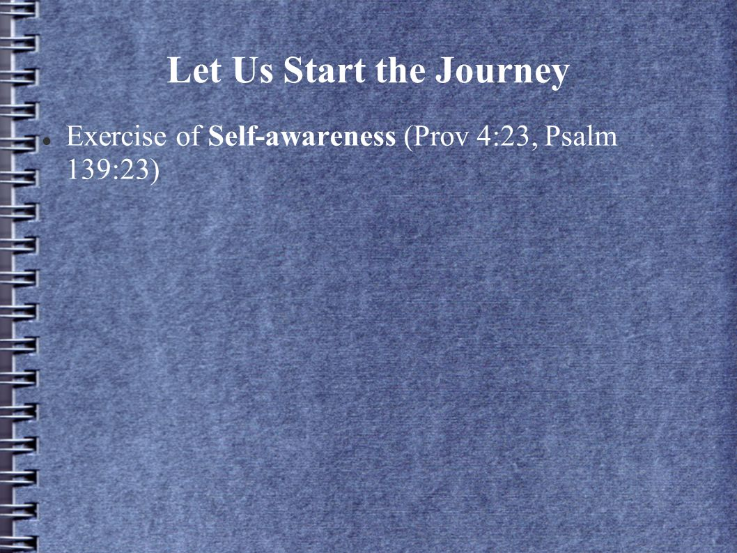 Let Us Start the Journey Exercise of Self-awareness (Prov 4:23, Psalm 139:23)