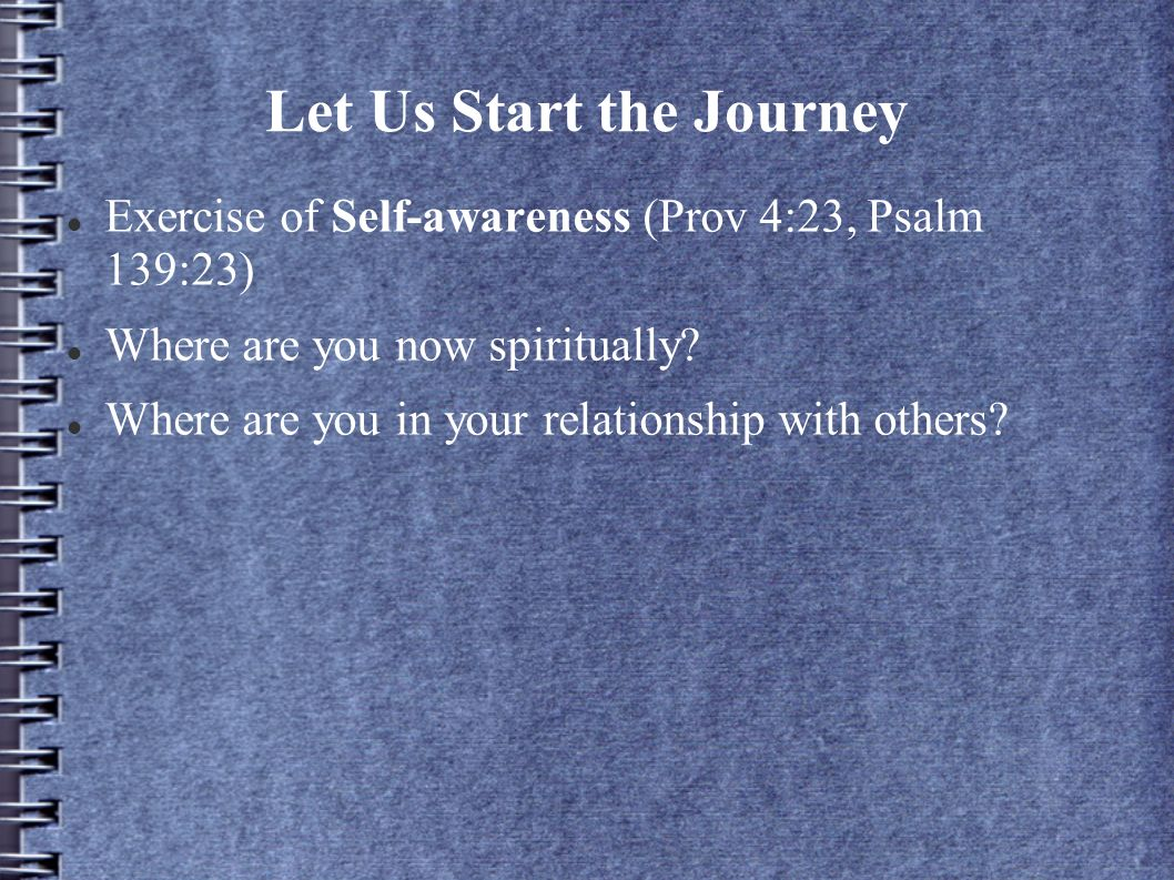 Let Us Start the Journey Exercise of Self-awareness (Prov 4:23, Psalm 139:23) Where are you now spiritually? Where are you in your relationship with o