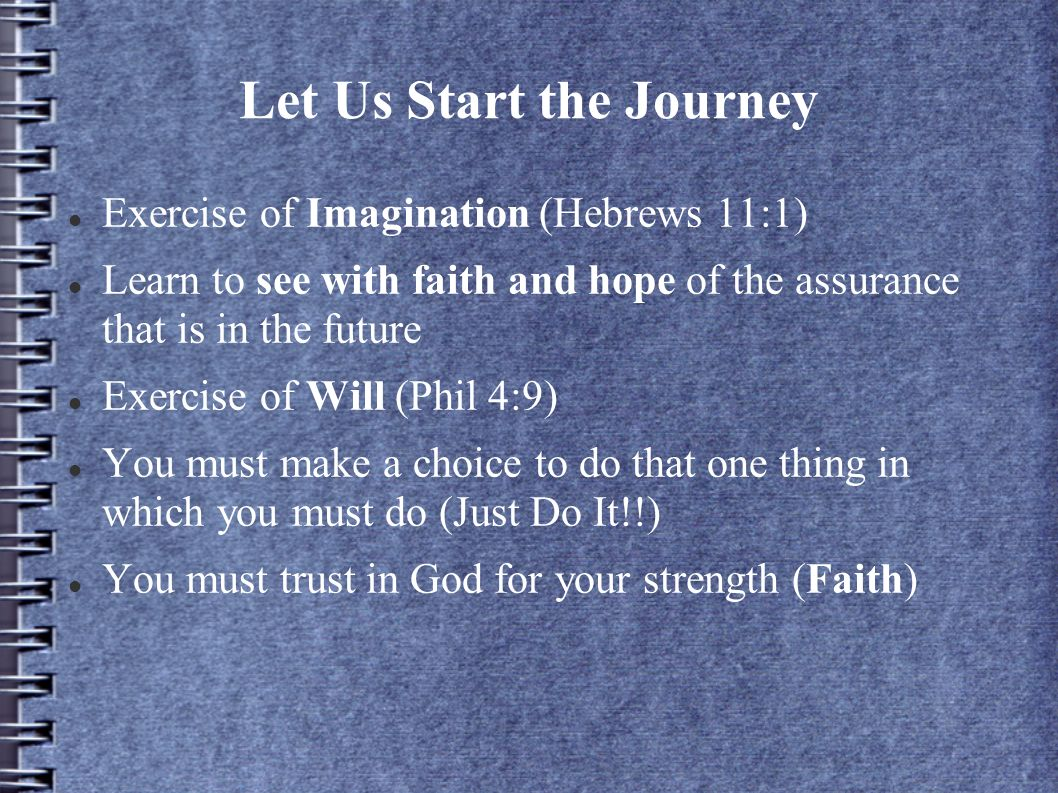 Let Us Start the Journey Exercise of Imagination (Hebrews 11:1) Learn to see with faith and hope of the assurance that is in the future Exercise of Will (Phil 4:9) You must make a choice to do that one thing in which you must do (Just Do It!!) You must trust in God for your strength (Faith)
