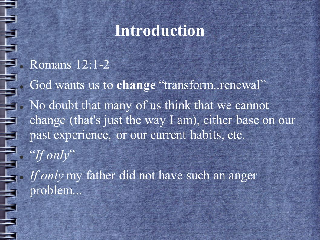 Introduction Romans 12:1-2 God wants us to change transform..renewal No doubt that many of us think that we cannot change (that s just the way I am), either base on our past experience, or our current habits, etc.