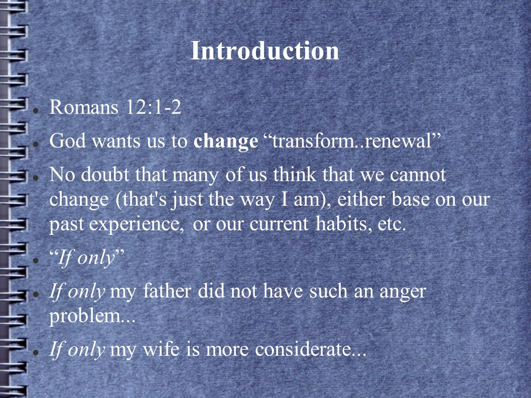 Introduction Romans 12:1-2 God wants us to change transform..renewal No doubt that many of us think that we cannot change (that's just the way I am),