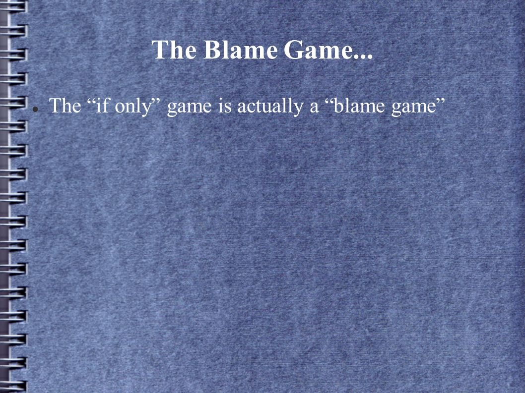 The Blame Game... The if only game is actually a blame game