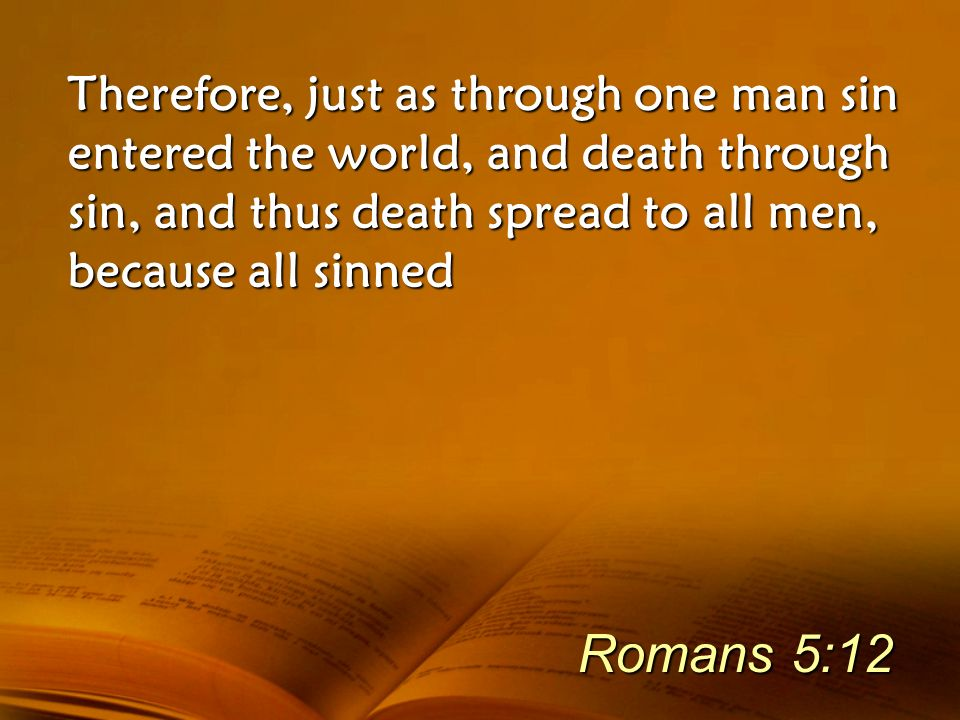 Therefore, just as through one man sin entered the world, and death through sin, and thus death spread to all men, because all sinned Romans 5:12