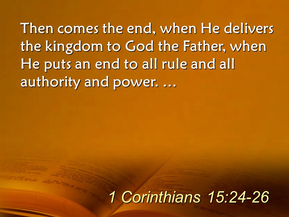 Then comes the end, when He delivers the kingdom to God the Father, when He puts an end to all rule and all authority and power. … 1 Corinthians 15:24