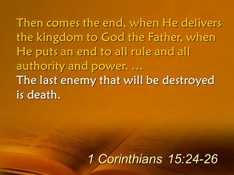 Then comes the end, when He delivers the kingdom to God the Father, when He puts an end to all rule and all authority and power. … The last enemy that