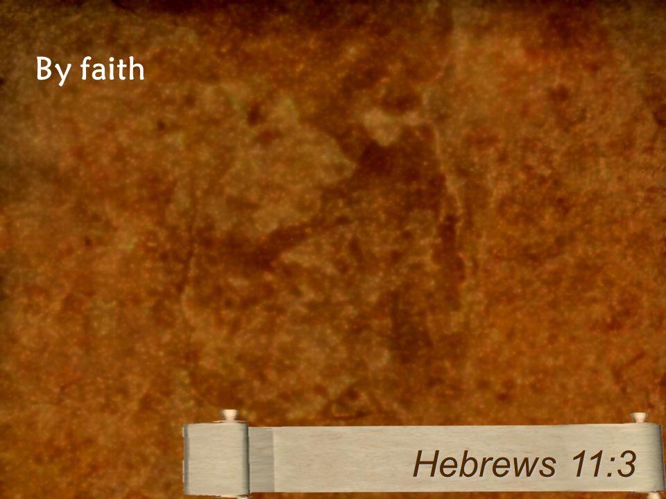 By faith Hebrews 11:3