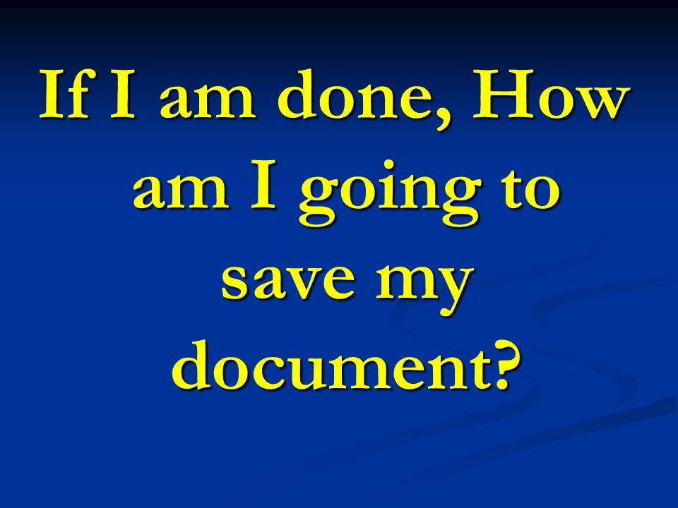 If I am done, How am I going to save my document?