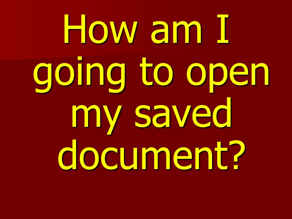 How am I going to open my saved document?