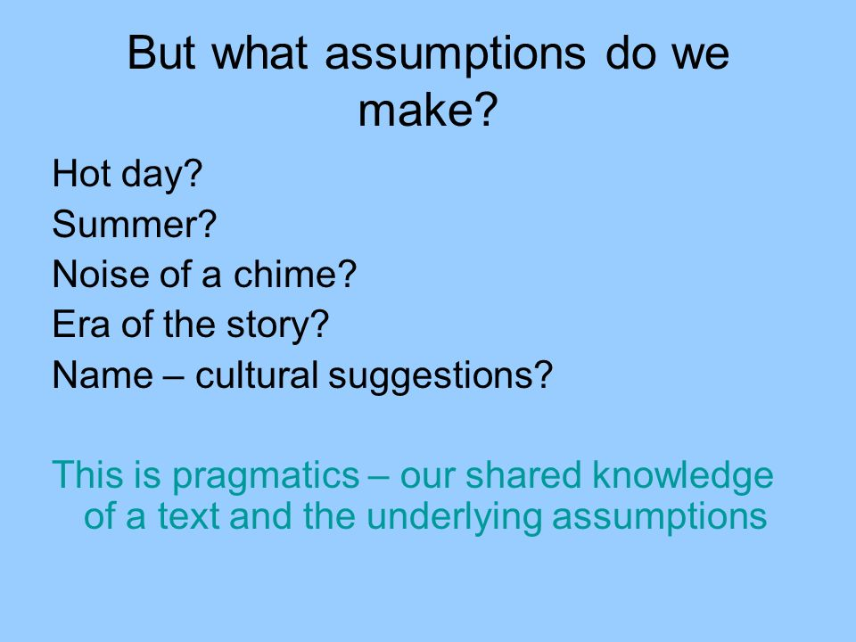 But what assumptions do we make? Hot day? Summer? Noise of a chime? Era of the story? Name – cultural suggestions? This is pragmatics – our shared kno