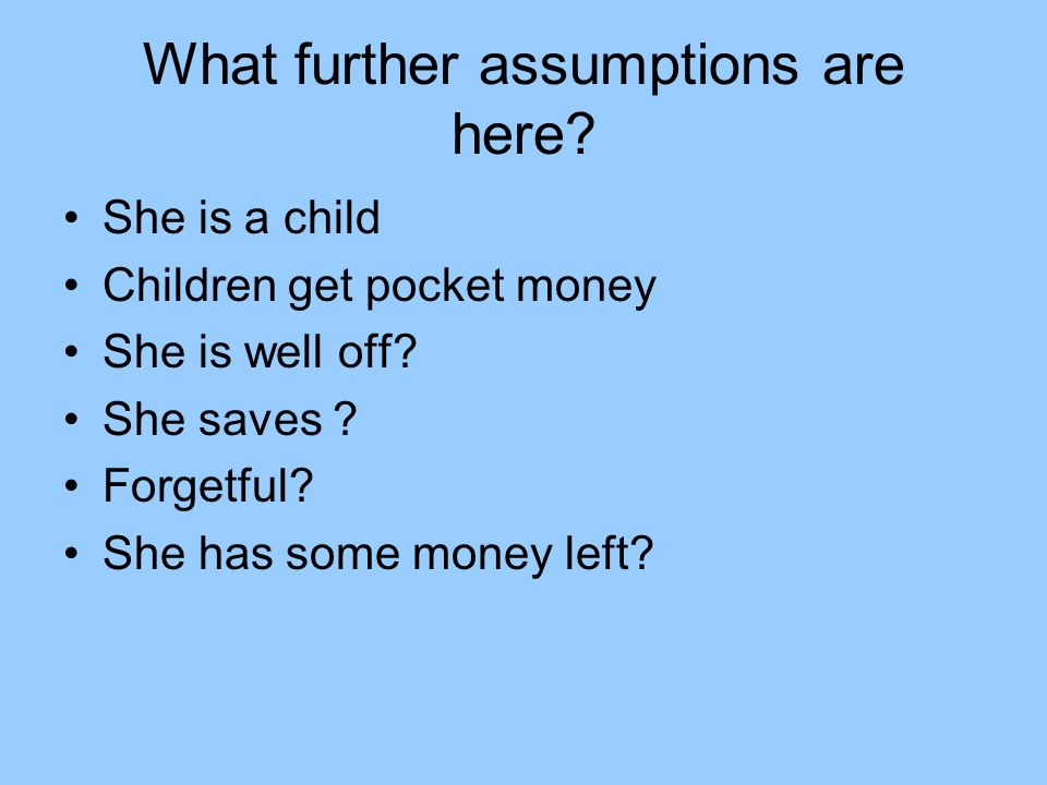 What further assumptions are here? She is a child Children get pocket money She is well off? She saves ? Forgetful? She has some money left?