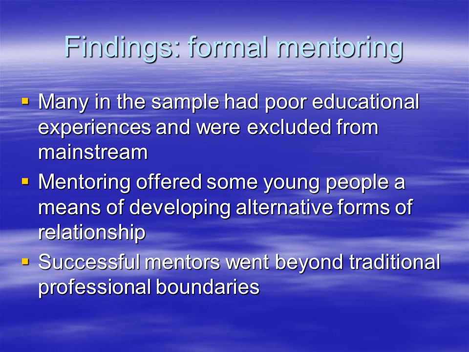Findings: formal mentoring Many in the sample had poor educational experiences and were excluded from mainstream Many in the sample had poor educational experiences and were excluded from mainstream Mentoring offered some young people a means of developing alternative forms of relationship Mentoring offered some young people a means of developing alternative forms of relationship Successful mentors went beyond traditional professional boundaries Successful mentors went beyond traditional professional boundaries