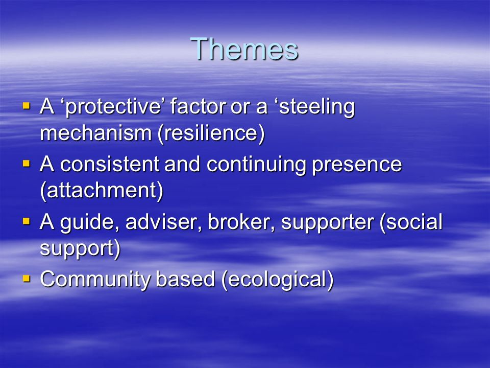 Themes A protective factor or a steeling mechanism (resilience) A protective factor or a steeling mechanism (resilience) A consistent and continuing presence (attachment) A consistent and continuing presence (attachment) A guide, adviser, broker, supporter (social support) A guide, adviser, broker, supporter (social support) Community based (ecological) Community based (ecological)