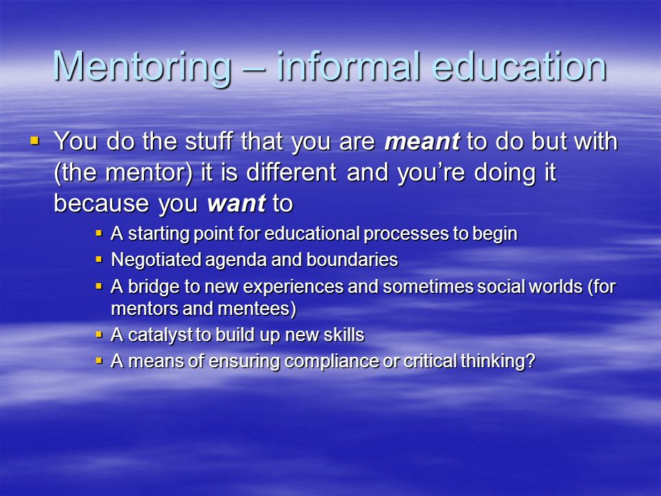 Mentoring – informal education You do the stuff that you are meant to do but with (the mentor) it is different and youre doing it because you want to You do the stuff that you are meant to do but with (the mentor) it is different and youre doing it because you want to A starting point for educational processes to begin A starting point for educational processes to begin Negotiated agenda and boundaries Negotiated agenda and boundaries A bridge to new experiences and sometimes social worlds (for mentors and mentees) A bridge to new experiences and sometimes social worlds (for mentors and mentees) A catalyst to build up new skills A catalyst to build up new skills A means of ensuring compliance or critical thinking.