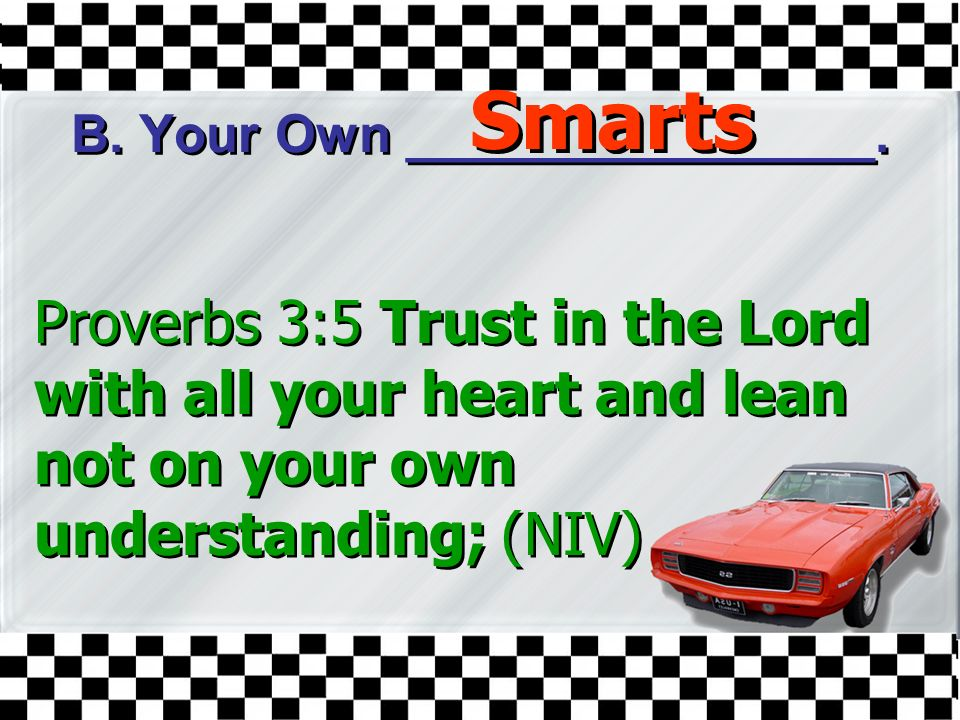 B. Your Own ________________. Proverbs 3:5 Trust in the Lord with all your heart and lean not on your own understanding; (NIV) Smarts