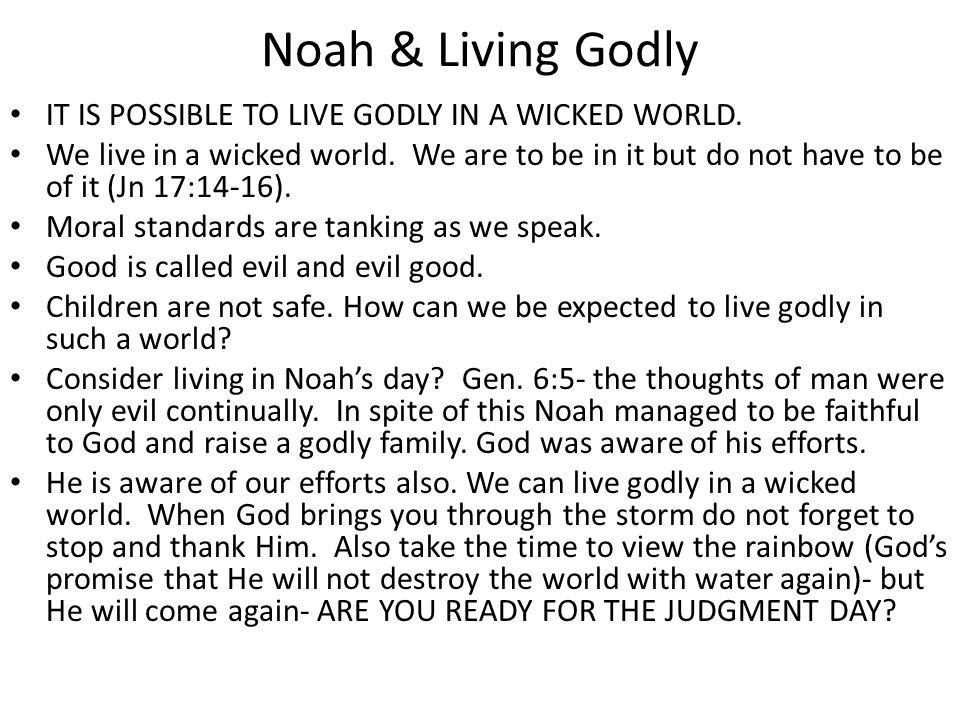 Noah & Living Godly IT IS POSSIBLE TO LIVE GODLY IN A WICKED WORLD. We live in a wicked world. We are to be in it but do not have to be of it (Jn 17:1