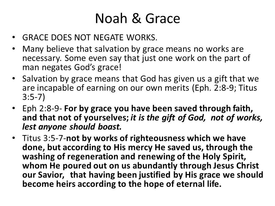 Noah & Grace GRACE DOES NOT NEGATE WORKS. Many believe that salvation by grace means no works are necessary. Some even say that just one work on the p