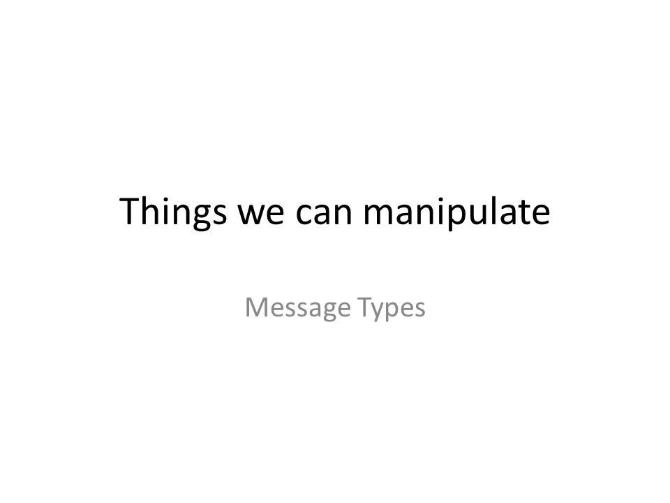 Things we can manipulate Message Types
