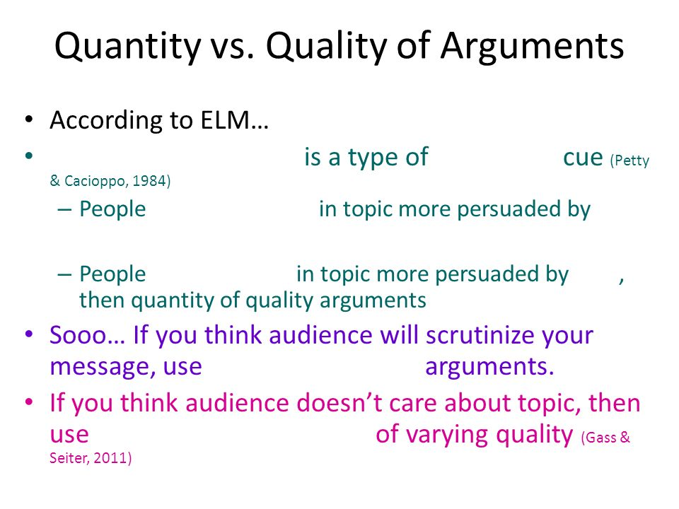 Quantity vs. Quality of Arguments According to ELM… is a type of cue (Petty & Cacioppo, 1984) – People in topic more persuaded by – People in topic mo