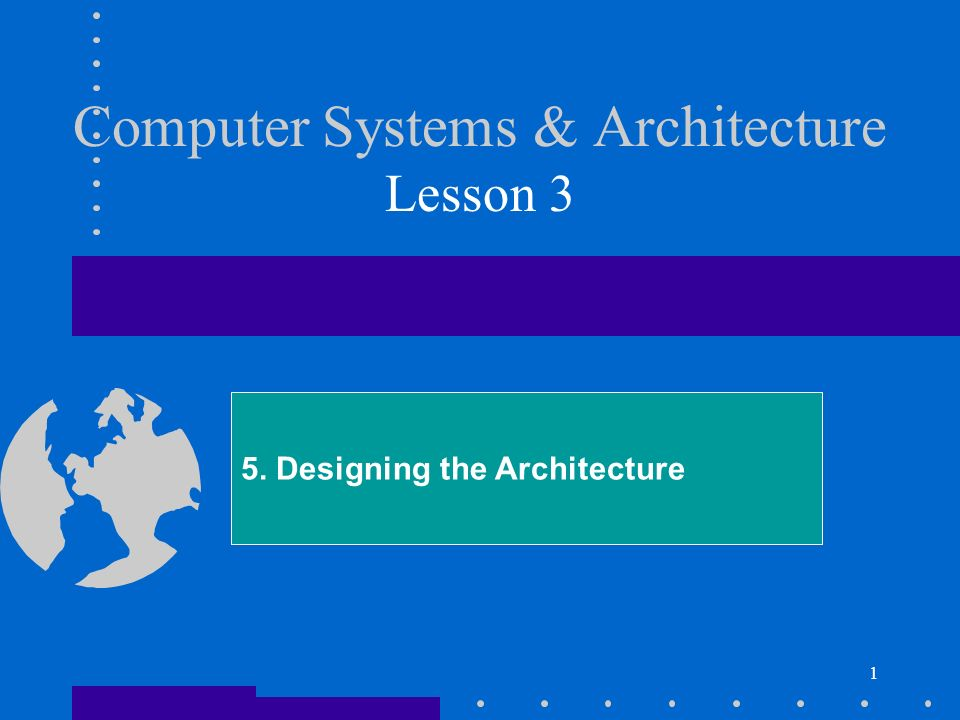 1 Computer Systems & Architecture Lesson 3 5. Designing the Architecture