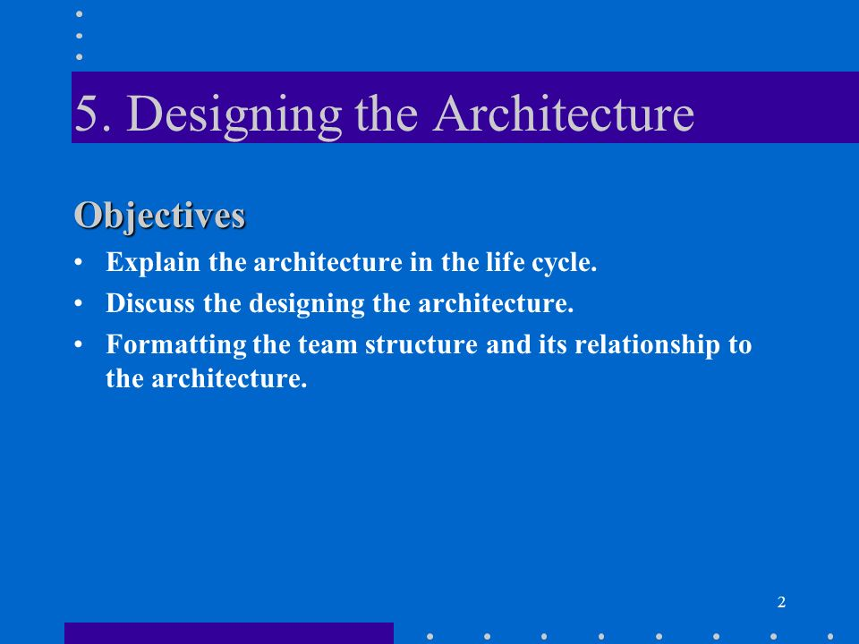 2 Objectives Explain the architecture in the life cycle. Discuss the designing the architecture. Formatting the team structure and its relationship to