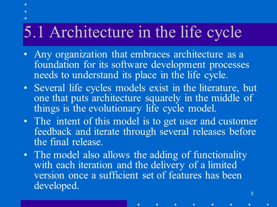 3 5.1 Architecture in the life cycle Any organization that embraces architecture as a foundation for its software development processes needs to under