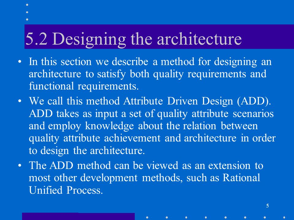 6 Attribute Driven Design ADD is an approach to defining a software architecture that bases the decomposition process on the quality attributes the software has to fulfill.