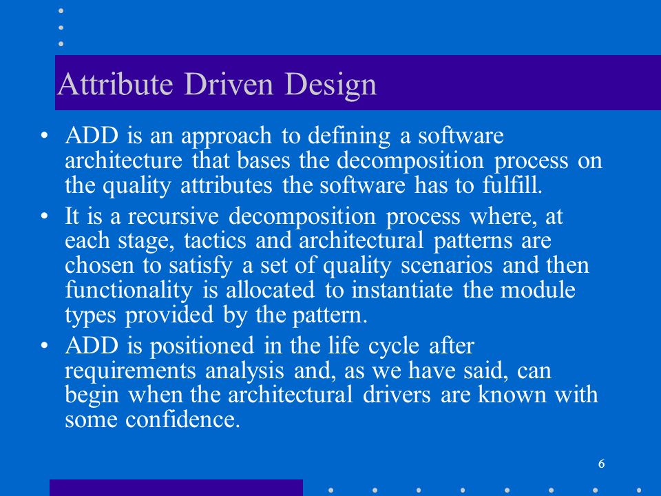 6 Attribute Driven Design ADD is an approach to defining a software architecture that bases the decomposition process on the quality attributes the so