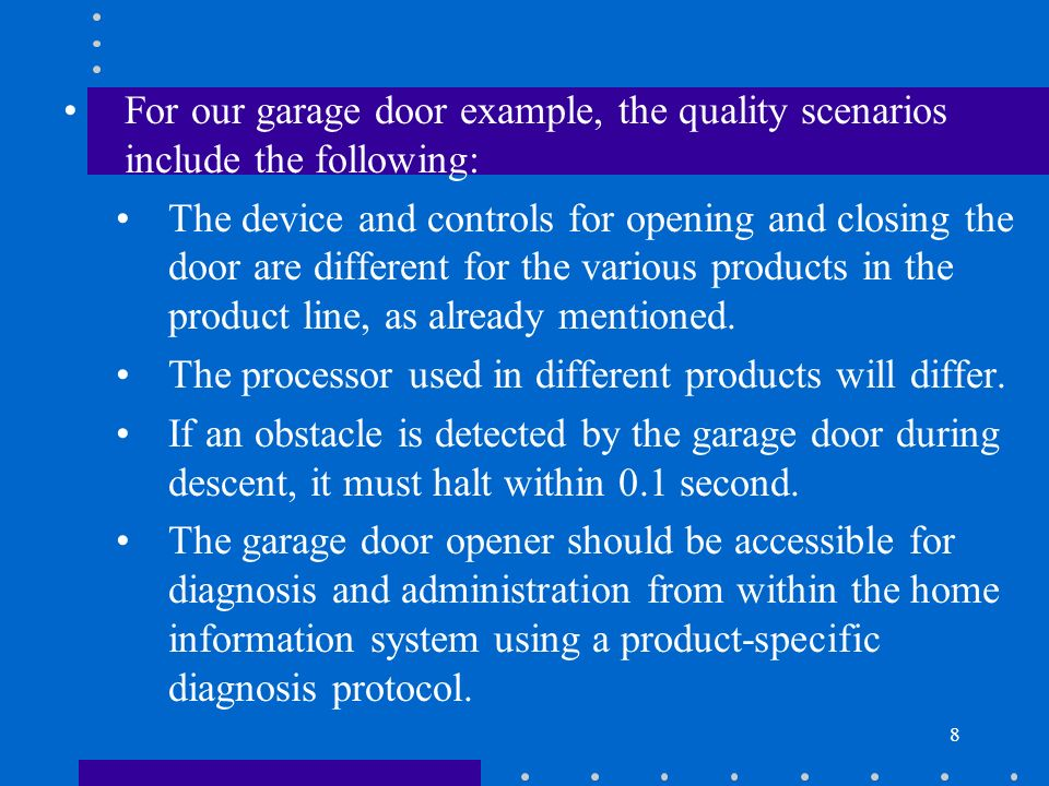 8 For our garage door example, the quality scenarios include the following: The device and controls for opening and closing the door are different for