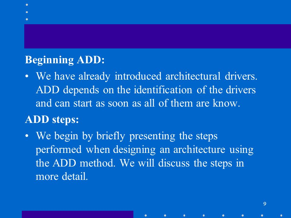 9 Beginning ADD: We have already introduced architectural drivers. ADD depends on the identification of the drivers and can start as soon as all of th