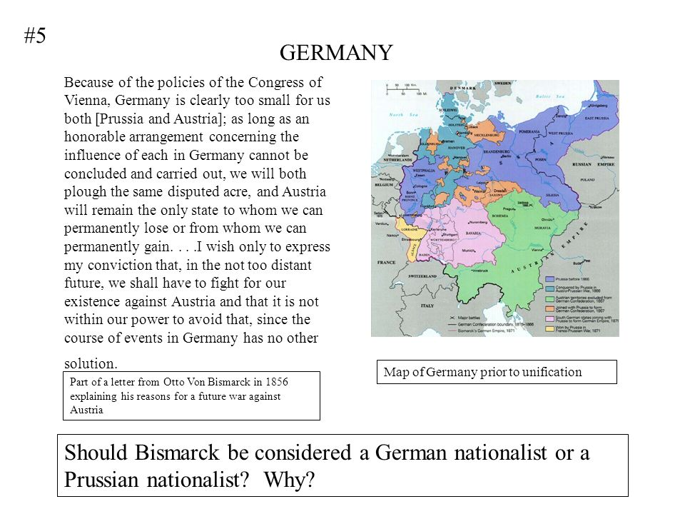 GERMANY Because of the policies of the Congress of Vienna, Germany is clearly too small for us both [Prussia and Austria]; as long as an honorable arrangement concerning the influence of each in Germany cannot be concluded and carried out, we will both plough the same disputed acre, and Austria will remain the only state to whom we can permanently lose or from whom we can permanently gain....I wish only to express my conviction that, in the not too distant future, we shall have to fight for our existence against Austria and that it is not within our power to avoid that, since the course of events in Germany has no other solution.