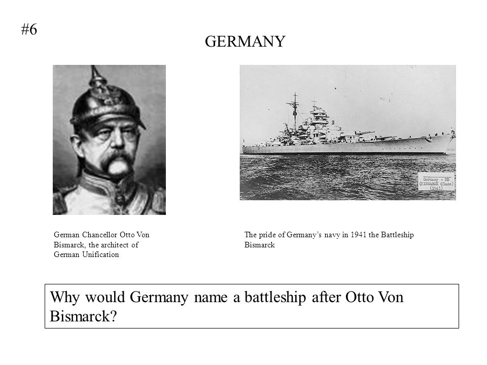 GERMANY German Chancellor Otto Von Bismarck, the architect of German Unification The pride of Germanys navy in 1941 the Battleship Bismarck Why would Germany name a battleship after Otto Von Bismarck.