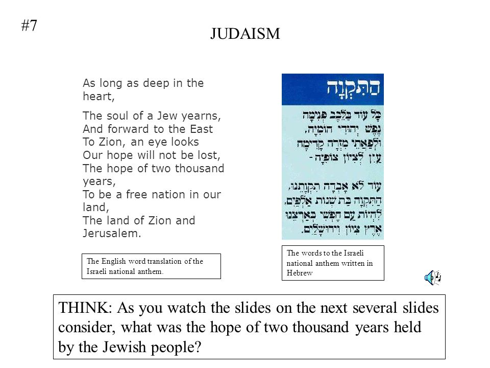 JUDAISM The words to the Israeli national anthem written in Hebrew As long as deep in the heart, The soul of a Jew yearns, And forward to the East To Zion, an eye looks Our hope will not be lost, The hope of two thousand years, To be a free nation in our land, The land of Zion and Jerusalem.