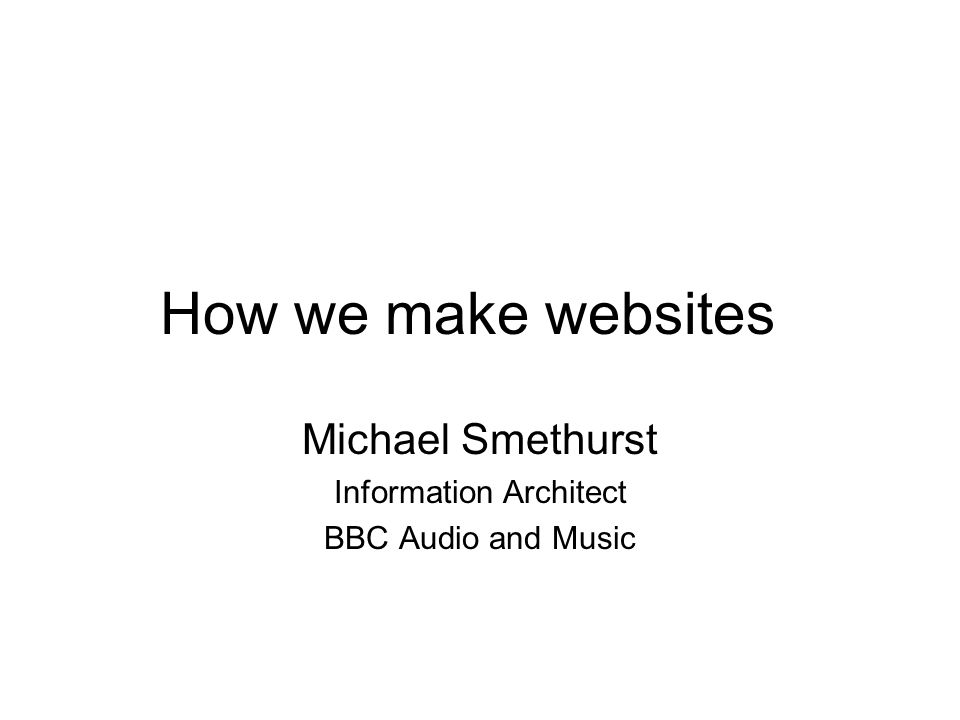 How we make websites Michael Smethurst Information Architect BBC Audio and Music