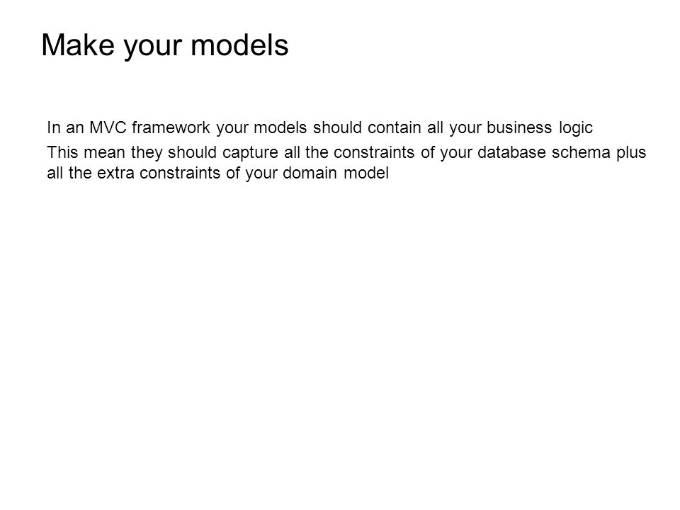 Make your models In an MVC framework your models should contain all your business logic This mean they should capture all the constraints of your database schema plus all the extra constraints of your domain model