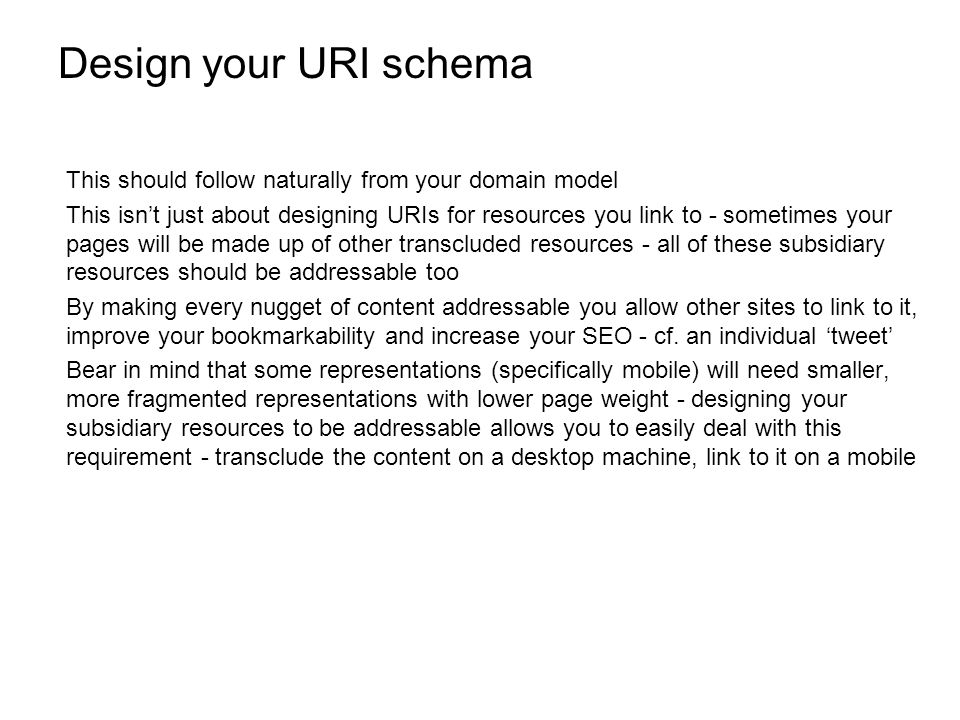 Design your URI schema This should follow naturally from your domain model This isnt just about designing URIs for resources you link to - sometimes your pages will be made up of other transcluded resources - all of these subsidiary resources should be addressable too By making every nugget of content addressable you allow other sites to link to it, improve your bookmarkability and increase your SEO - cf.