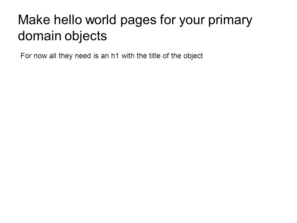 Make hello world pages for your primary domain objects For now all they need is an h1 with the title of the object