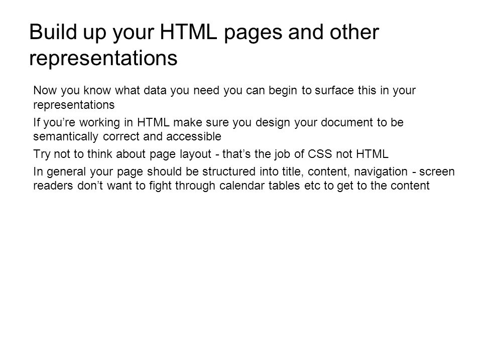 Build up your HTML pages and other representations Now you know what data you need you can begin to surface this in your representations If youre working in HTML make sure you design your document to be semantically correct and accessible Try not to think about page layout - thats the job of CSS not HTML In general your page should be structured into title, content, navigation - screen readers dont want to fight through calendar tables etc to get to the content