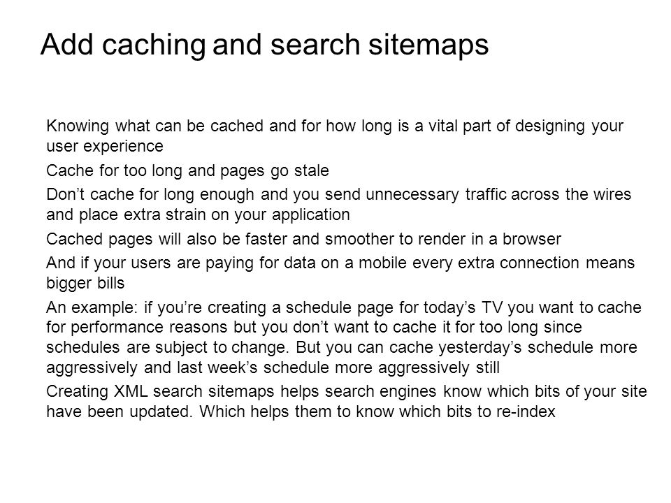 Add caching and search sitemaps Knowing what can be cached and for how long is a vital part of designing your user experience Cache for too long and pages go stale Dont cache for long enough and you send unnecessary traffic across the wires and place extra strain on your application Cached pages will also be faster and smoother to render in a browser And if your users are paying for data on a mobile every extra connection means bigger bills An example: if youre creating a schedule page for todays TV you want to cache for performance reasons but you dont want to cache it for too long since schedules are subject to change.
