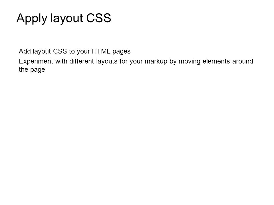 Apply layout CSS Add layout CSS to your HTML pages Experiment with different layouts for your markup by moving elements around the page