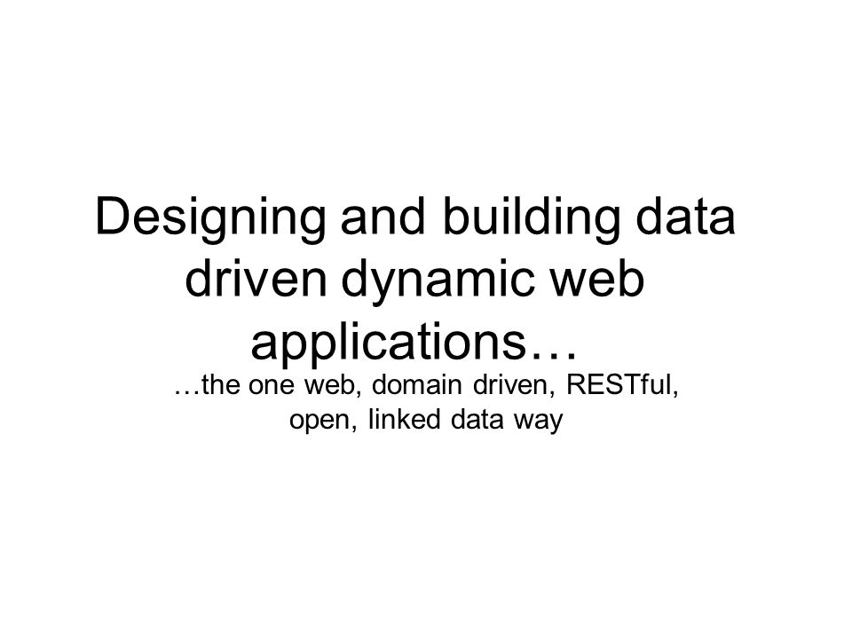 Designing and building data driven dynamic web applications… …the one web, domain driven, RESTful, open, linked data way